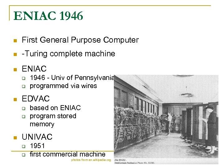 ENIAC 1946 n First General Purpose Computer n -Turing complete machine n ENIAC q