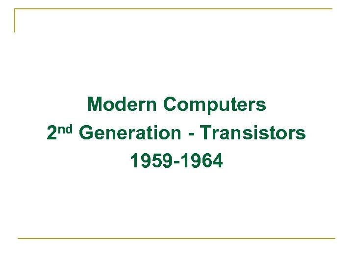 Modern Computers 2 nd Generation - Transistors 1959 -1964