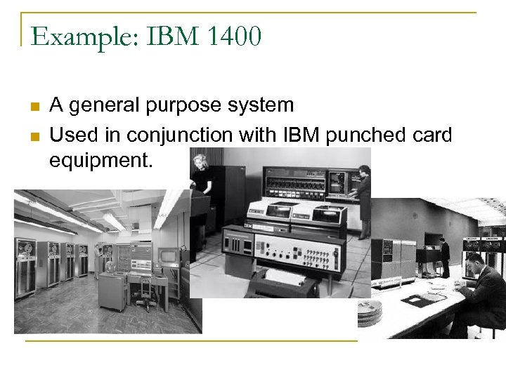 Example: IBM 1400 n n A general purpose system Used in conjunction with IBM