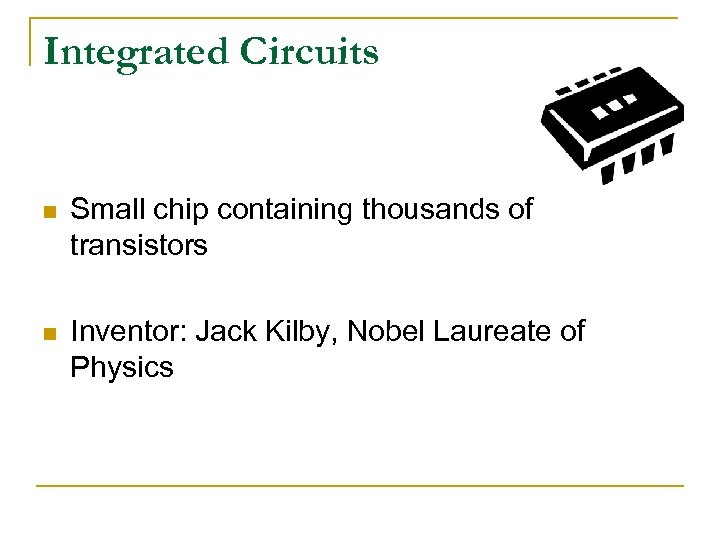 Integrated Circuits n Small chip containing thousands of transistors n Inventor: Jack Kilby, Nobel
