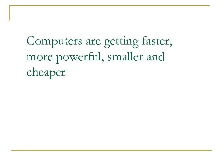 Computers are getting faster, more powerful, smaller and cheaper