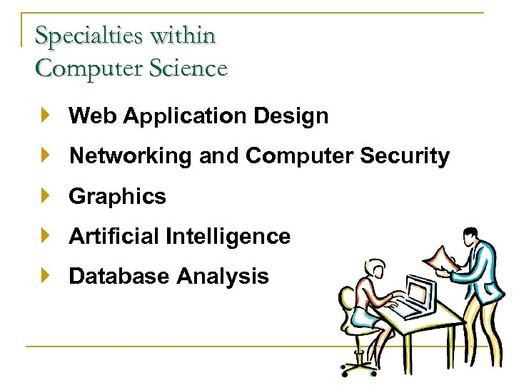 Specialties within Computer Science Web Application Design Networking and Computer Security Graphics Artificial Intelligence