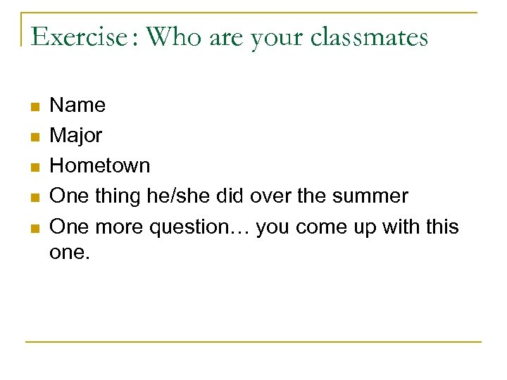 Exercise : Who are your classmates n n n Name Major Hometown One thing