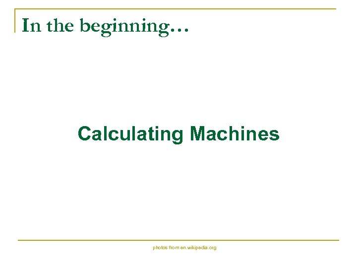 In the beginning… Calculating Machines photos from en. wikipedia. org