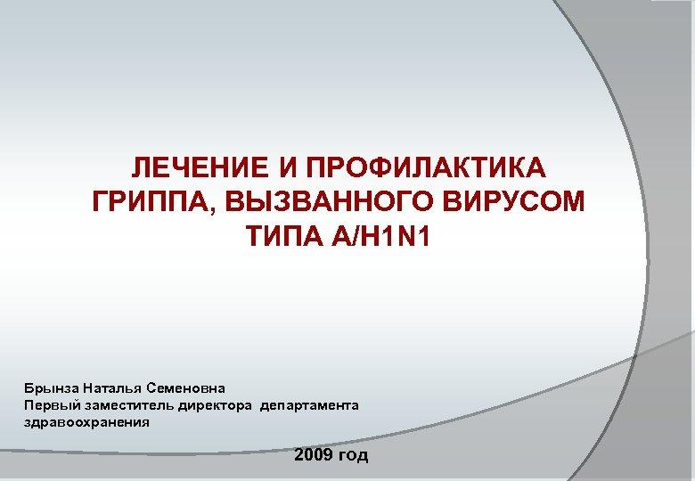 ЛЕЧЕНИЕ И ПРОФИЛАКТИКА ГРИППА, ВЫЗВАННОГО ВИРУСОМ ТИПА A/H 1 N 1 Брынза Наталья Семеновна