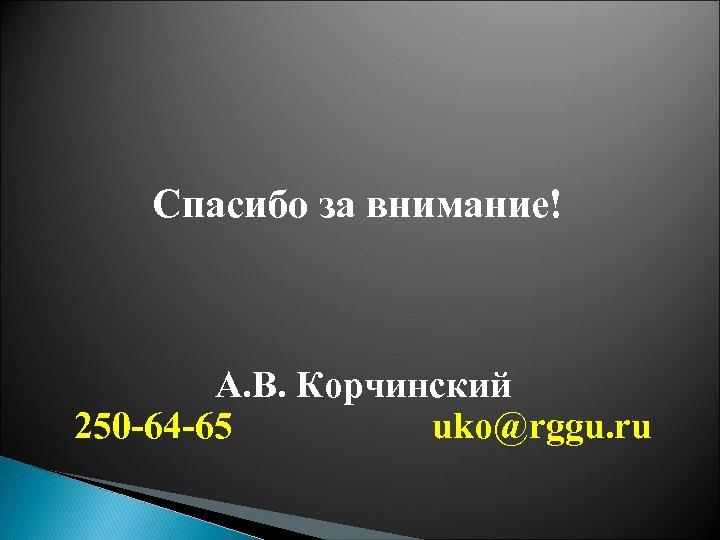 Спасибо за внимание! А. В. Корчинский 250 -64 -65 uko@rggu. ru