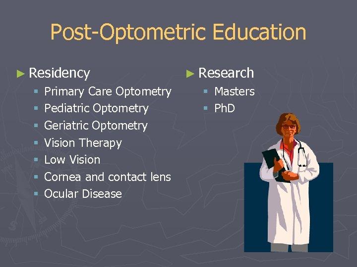 Post-Optometric Education ► Residency § § § § Primary Care Optometry Pediatric Optometry Geriatric