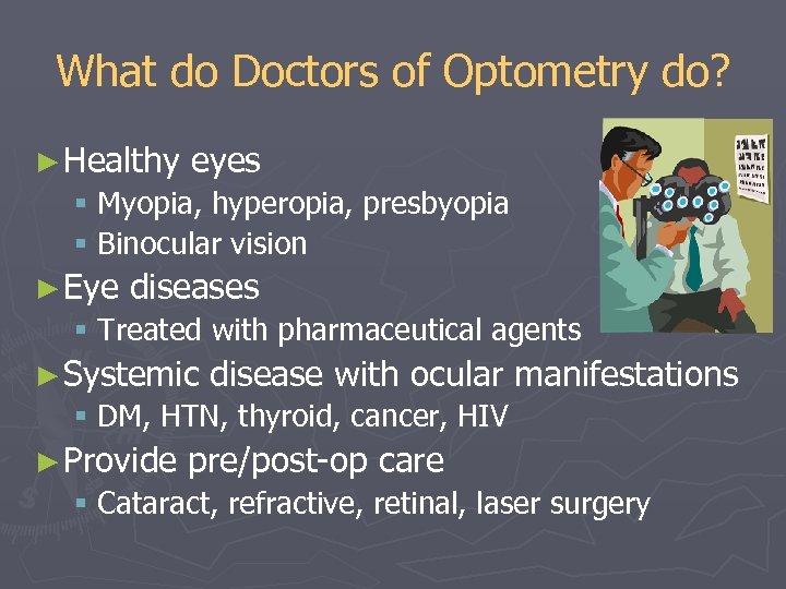 What do Doctors of Optometry do? ► Healthy eyes § Myopia, hyperopia, presbyopia §