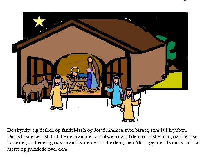 De skyndte sig derhen og fandt Maria og Josef sammen med barnet, som lå