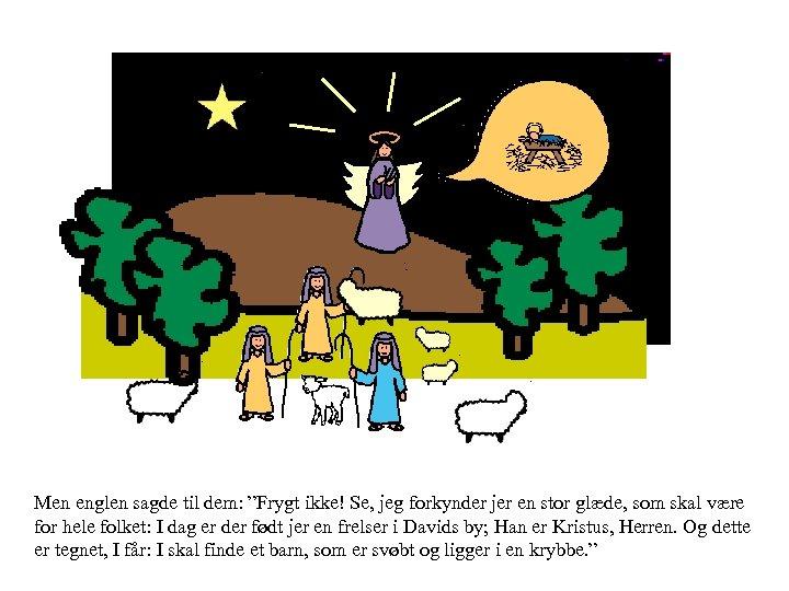 """Men englen sagde til dem: """"Frygt ikke! Se, jeg forkynder jer en stor glæde,"""