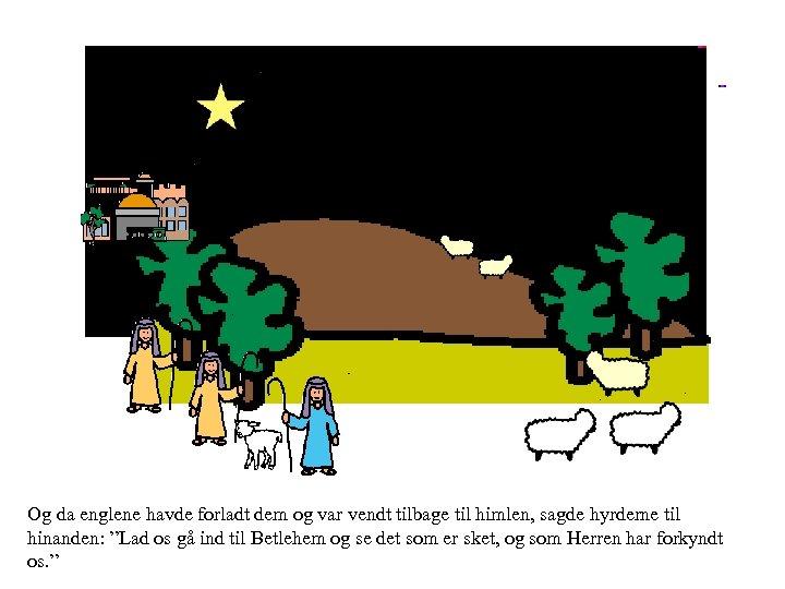 Og da englene havde forladt dem og var vendt tilbage til himlen, sagde hyrderne