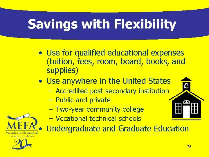 Savings with Flexibility • Use for qualified educational expenses (tuition, fees, room, board, books,