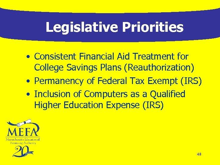 Legislative Priorities • Consistent Financial Aid Treatment for College Savings Plans (Reauthorization) • Permanency