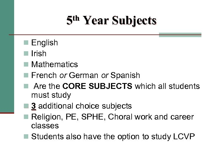5 th Year Subjects English Irish Mathematics French or German or Spanish Are the