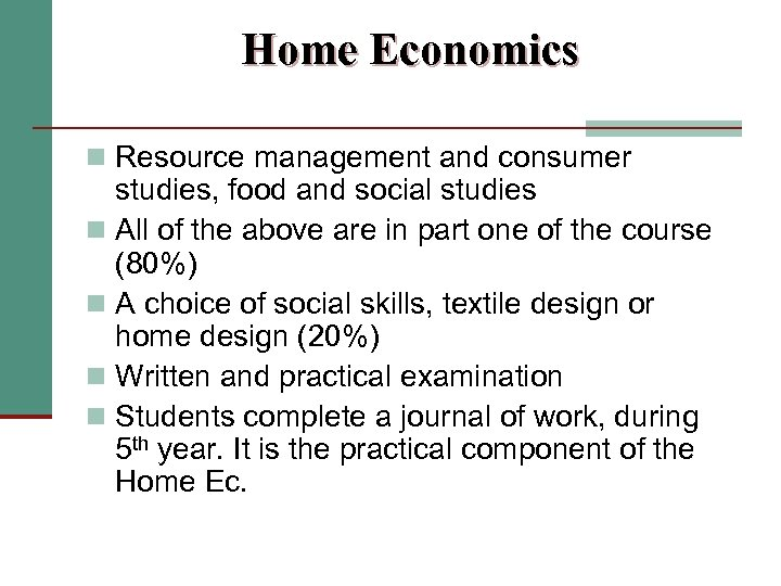 Home Economics n Resource management and consumer studies, food and social studies n All