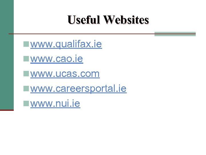 Useful Websites n www. qualifax. ie n www. cao. ie n www. ucas. com
