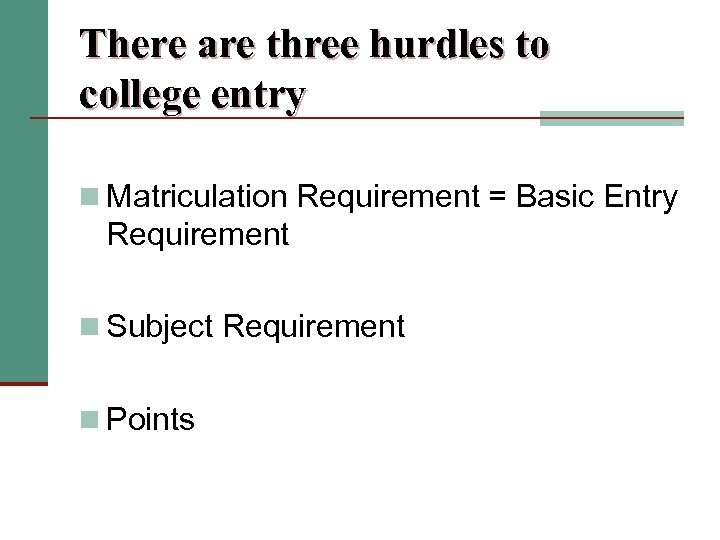 There are three hurdles to college entry n Matriculation Requirement = Basic Entry Requirement