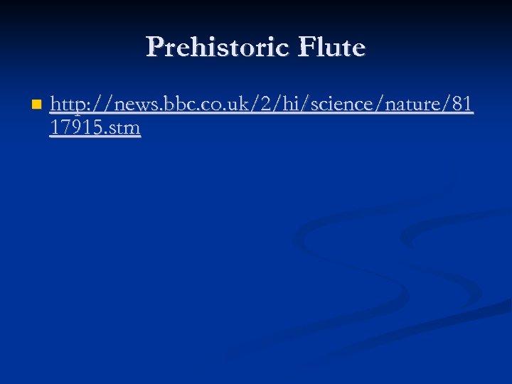 Prehistoric Flute http: //news. bbc. co. uk/2/hi/science/nature/81 17915. stm