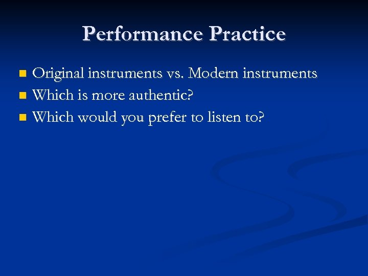 Performance Practice Original instruments vs. Modern instruments Which is more authentic? Which would you