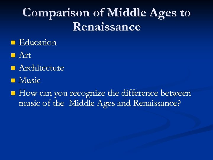 Comparison of Middle Ages to Renaissance Education Art Architecture Music How can you recognize