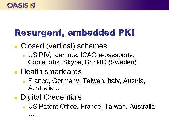 Resurgent, embedded PKI n Closed (vertical) schemes l n Health smartcards l n US