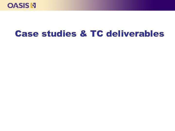Case studies & TC deliverables