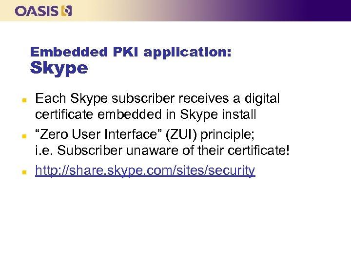 Embedded PKI application: Skype n n n Each Skype subscriber receives a digital certificate