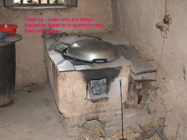 Cooking…woks with fire below, fuelled by wood or briquettes made from coal dust.