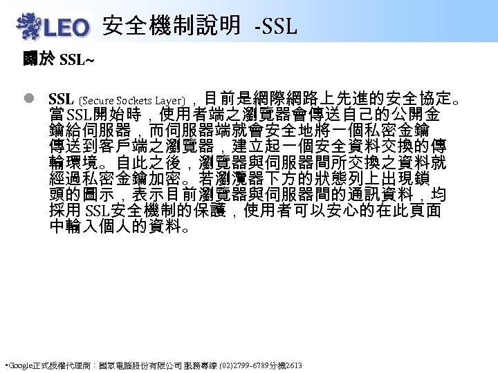 安全機制說明 -SSL 關於 SSL~ l SSL (Secure Sockets Layer),目前是網際網路上先進的安全協定。 當 SSL開始時,使用者端之瀏覽器會傳送自己的公開金 鑰給伺服器,而伺服器端就會安全地將一個私密金鑰 傳送到客戶端之瀏覽器,建立起一個安全資料交換的傳 輸環境。自此之後,瀏覽器與伺服器間所交換之資料就