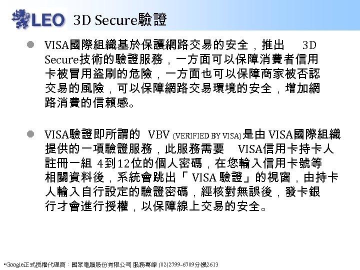 3 D Secure驗證 l VISA國際組織基於保護網路交易的安全,推出 3 D Secure技術的驗證服務,一方面可以保障消費者信用 卡被冒用盜刷的危險,一方面也可以保障商家被否認 交易的風險,可以保障網路交易環境的安全,增加網 路消費的信賴感。 l VISA驗證即所謂的 VBV