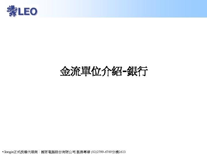 金流單位介紹-銀行 • Google正式授權代理商:國眾電腦股份有限公司 服務專線 (02)2799 -6789分機 2613