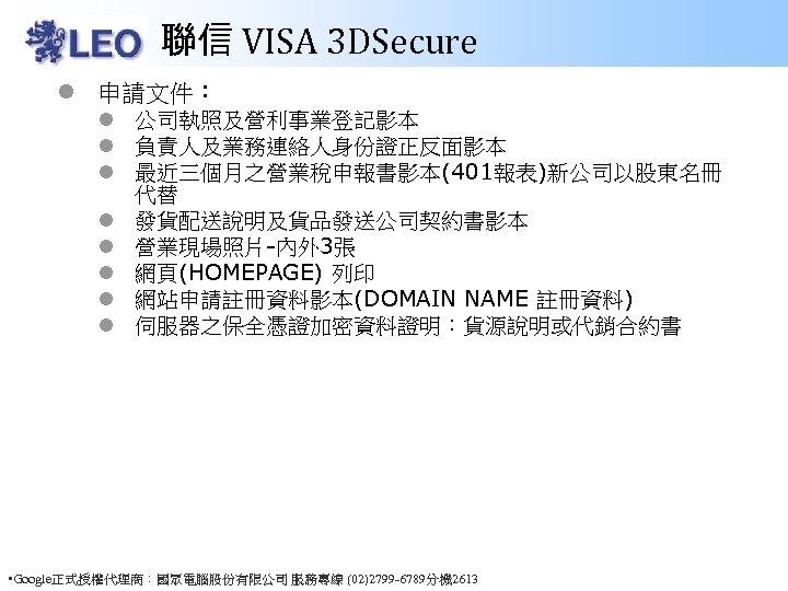 聯信 VISA 3 DSecure l 申請文件: l 公司執照及營利事業登記影本 l 負責人及業務連絡人身份證正反面影本 l 最近三個月之營業稅申報書影本(401報表)新公司以股東名冊 代替 l