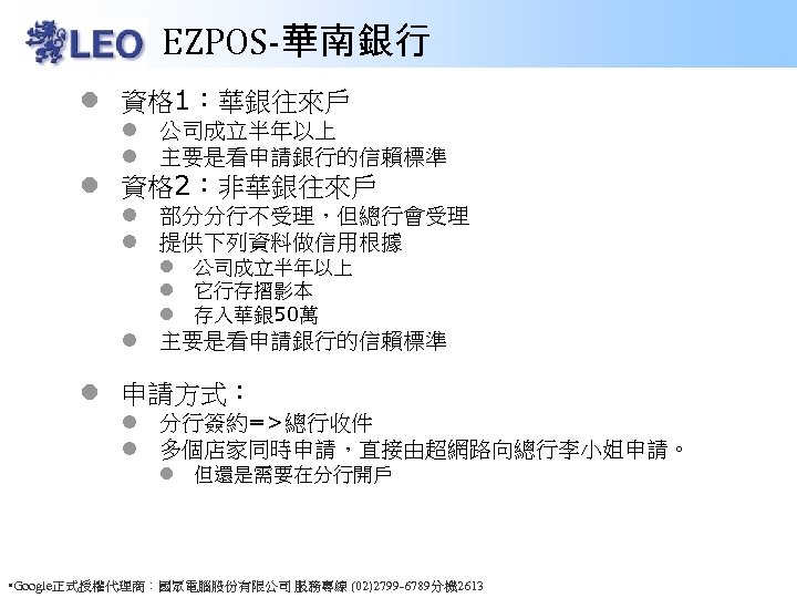 EZPOS-華南銀行 l 資格 1:華銀往來戶 l 公司成立半年以上 l 主要是看申請銀行的信賴標準 l 資格 2:非華銀往來戶 l 部分分行不受理,但總行會受理 l