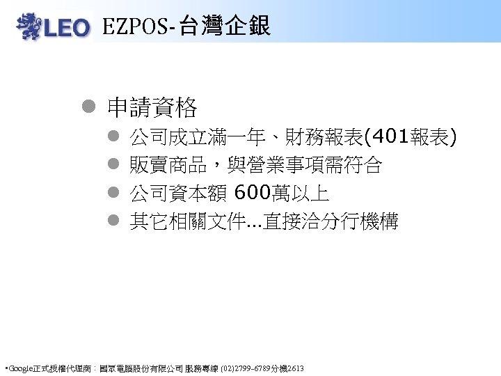 EZPOS-台灣企銀 l 申請資格 l l 公司成立滿一年、財務報表(401報表) 販賣商品,與營業事項需符合 公司資本額 600萬以上 其它相關文件…直接洽分行機構 • Google正式授權代理商:國眾電腦股份有限公司 服務專線 (02)2799