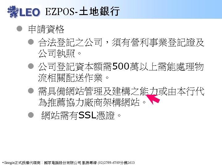 EZPOS-土地銀行 l 申請資格 l 合法登記之公司,須有營利事業登記證及 公司執照。 l 公司登記資本額需500萬以上需能處理物 流相關配送作業。 l 需具備網站管理及建構之能力或由本行代 為推薦協力廠商架構網站。 l 網站需有SSL憑證。