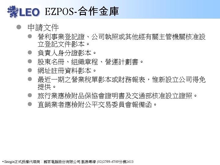 EZPOS-合作金庫 l 申請文件 l 營利事業登記證、公司執照或其他經有關主管機關核准設 立登記文件影本。 l 負責人身分證影本。 l 股東名冊、組織章程、營運計劃書。 l 網址註冊資料影本。 l 最近一期之營業稅單影本或財務報表,惟新設立公司得免
