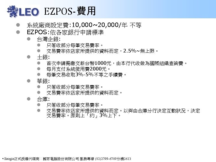 EZPOS-費用 l l 系統廠商設定費: 10, 000~20, 000/年 不等 EZPOS: 依各家銀行申請標準 l 台灣企銀: l l