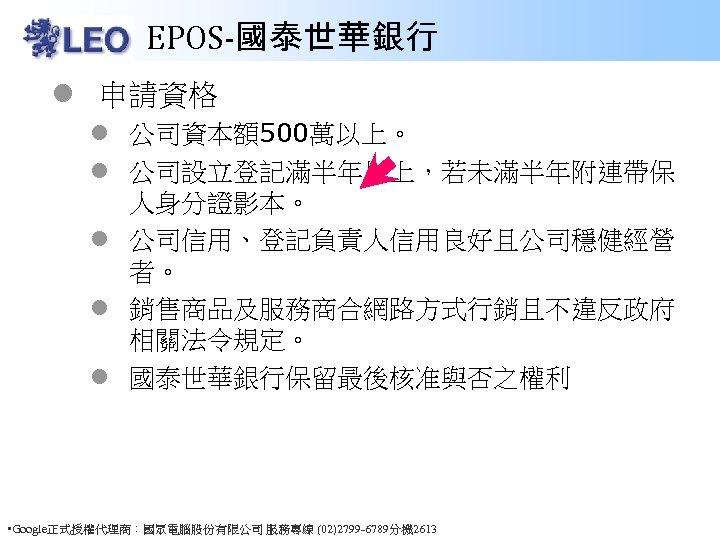 EPOS-國泰世華銀行 l 申請資格 l 公司資本額500萬以上。 l 公司設立登記滿半年以上,若未滿半年附連帶保 人身分證影本。 l 公司信用、登記負責人信用良好且公司穩健經營 者。 l 銷售商品及服務商合網路方式行銷且不違反政府 相關法令規定。