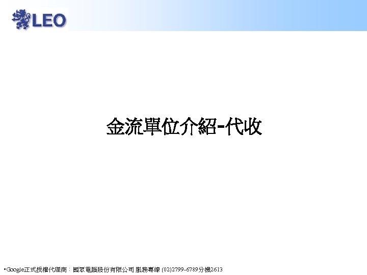 金流單位介紹-代收 • Google正式授權代理商:國眾電腦股份有限公司 服務專線 (02)2799 -6789分機 2613