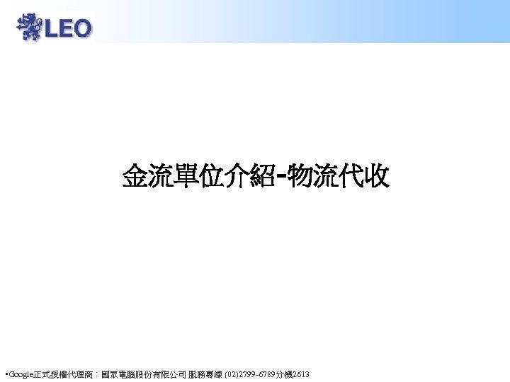 金流單位介紹-物流代收 • Google正式授權代理商:國眾電腦股份有限公司 服務專線 (02)2799 -6789分機 2613