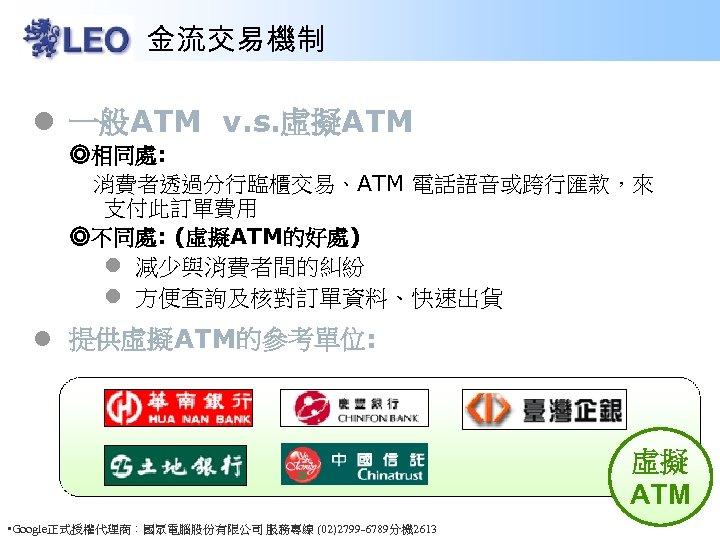 金流交易機制 l 一般ATM v. s. 虛擬ATM ◎相同處: 消費者透過分行臨櫃交易、ATM 電話語音或跨行匯款,來 支付此訂單費用 ◎不同處: (虛擬ATM的好處) l 減少與消費者間的糾紛