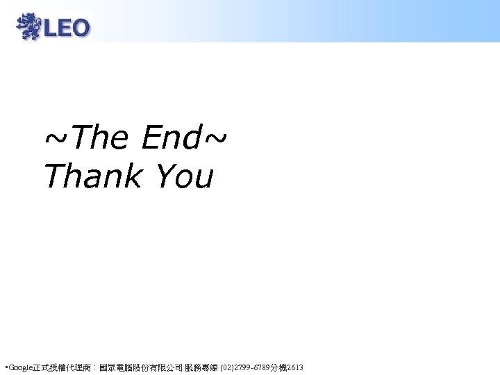 ~The End~ Thank You • Google正式授權代理商:國眾電腦股份有限公司 服務專線 (02)2799 -6789分機 2613