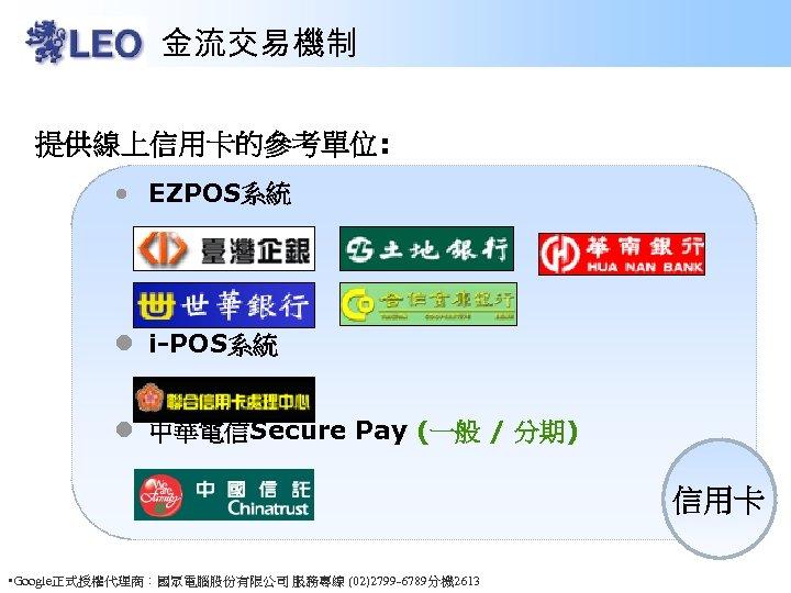 金流交易機制 提供線上信用卡的參考單位: • EZPOS系統 l i-POS系統 l 中華電信Secure Pay (一般 / 分期) 信用卡 •