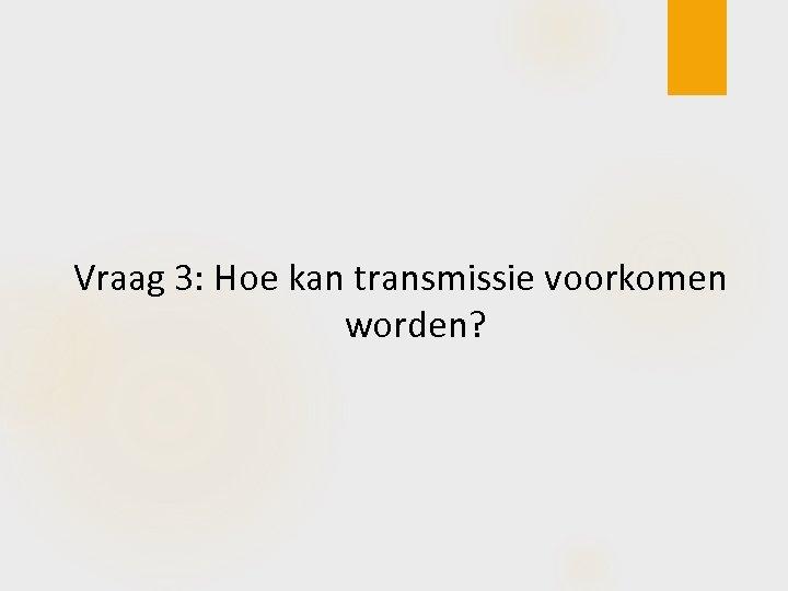 Vraag 3: Hoe kan transmissie voorkomen worden?