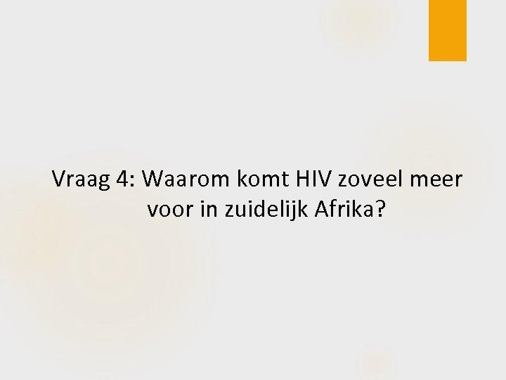 Vraag 4: Waarom komt HIV zoveel meer voor in zuidelijk Afrika?