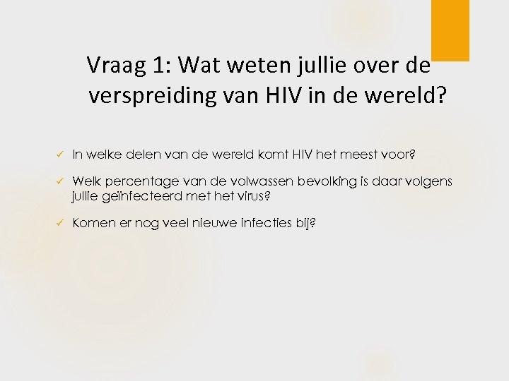 Vraag 1: Wat weten jullie over de verspreiding van HIV in de wereld? ü