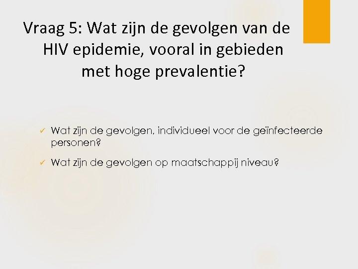 Vraag 5: Wat zijn de gevolgen van de HIV epidemie, vooral in gebieden met