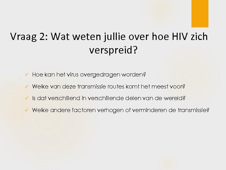 Vraag 2: Wat weten jullie over hoe HIV zich verspreid? ü Hoe kan het