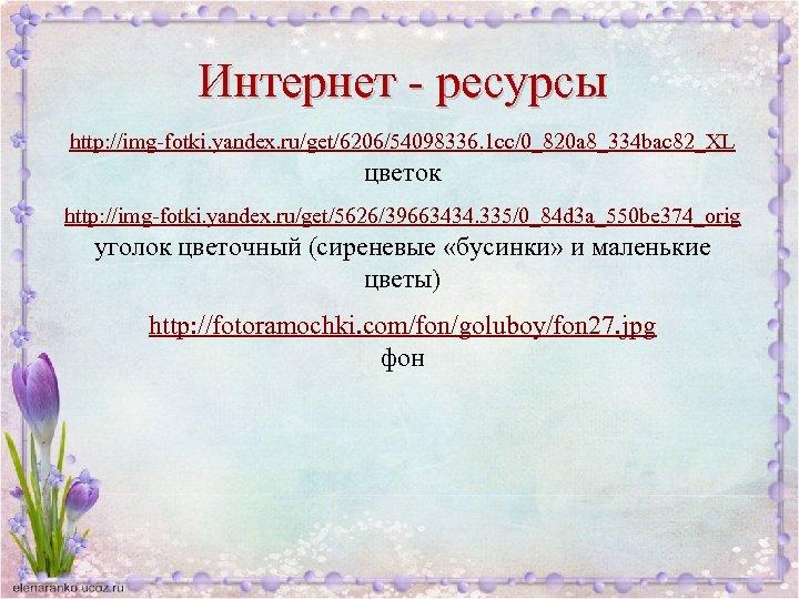 Интернет - ресурсы http: //img-fotki. yandex. ru/get/6206/54098336. 1 cc/0_820 a 8_334 bac 82_XL цветок