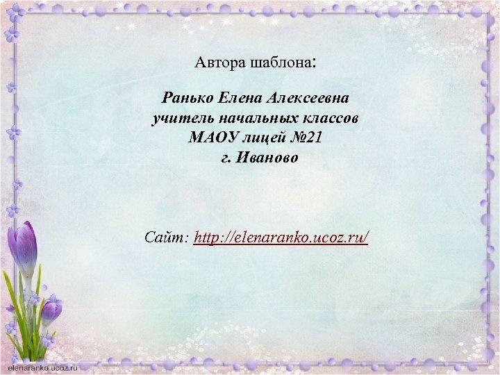 Автора шаблона: Ранько Елена Алексеевна учитель начальных классов МАОУ лицей № 21 г. Иваново